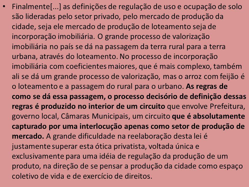 Finalmente[...] as definições de regulação de uso e ocupação de solo são lideradas pelo setor privado, pelo mercado de produção da cidade, seja ele mercado de produção de loteamento seja de incorporação imobiliária.